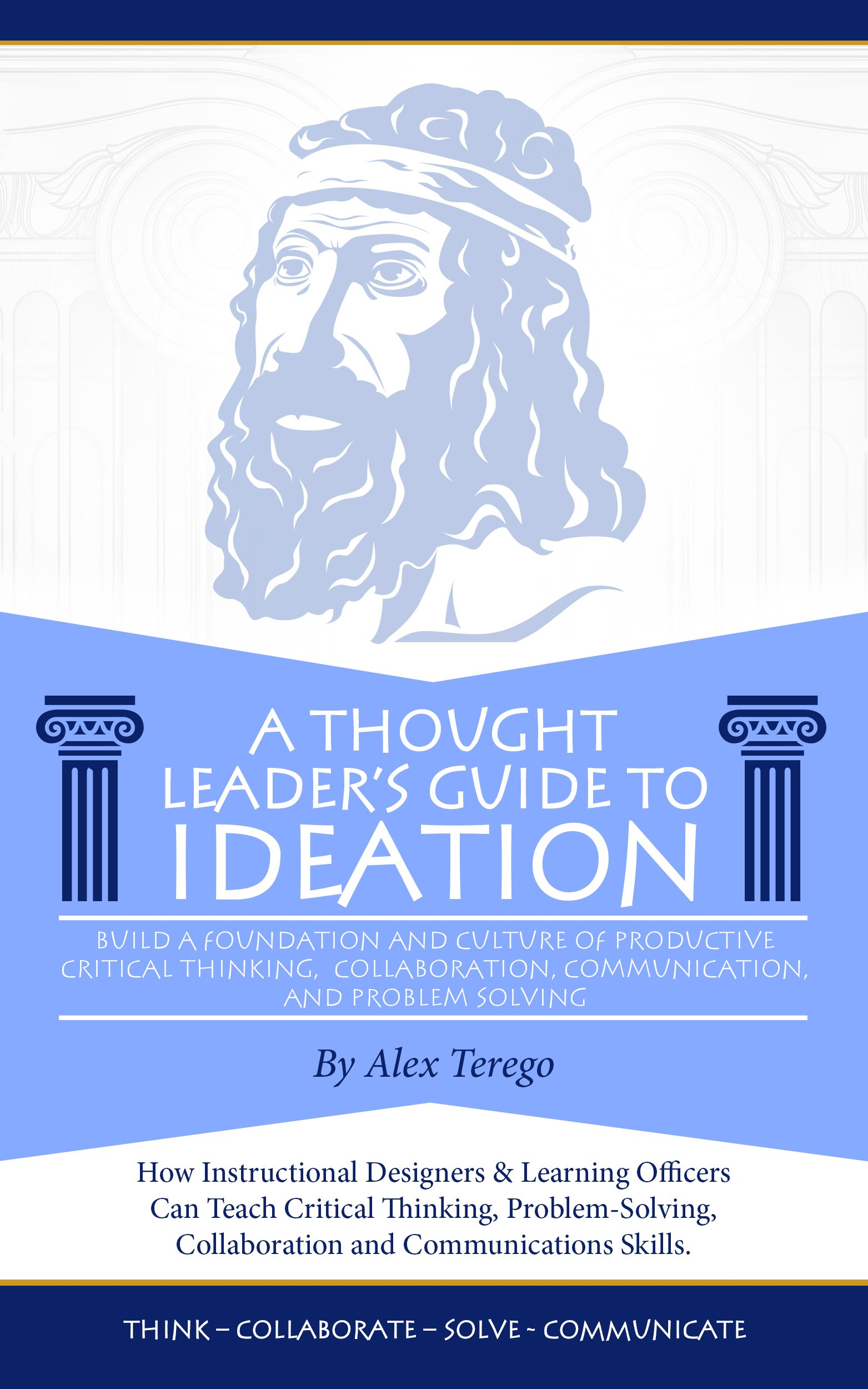 Instructional Designers and Learning Officers: A Thought Leader's Guide to Ideation: How to Teach Critical Thinking, Problem-Solving, Collaboration, and Communication Skills
